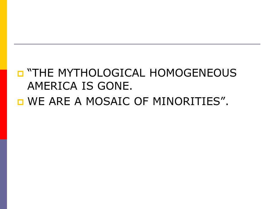"""""""""""THE MYTHOLOGICAL HOMOGENEOUS AMERICA IS GONE. WWE ARE A MOSAIC OF MINORITIES""""."""