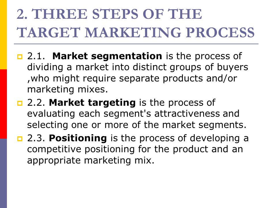 2. THREE STEPS OF THE TARGET MARKETING PROCESS  2.1. Market segmentation is the process of dividing a market into distinct groups of buyers,who might