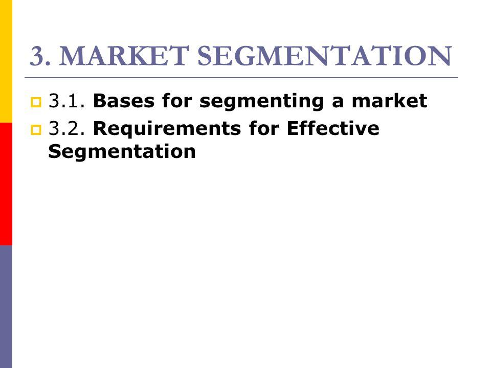 3. MARKET SEGMENTATION  3.1. Bases for segmenting a market  3.2. Requirements for Effective Segmentation