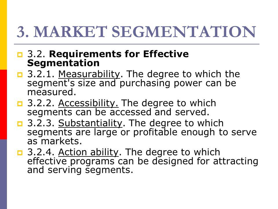 3. MARKET SEGMENTATION  3.2. Requirements for Effective Segmentation  3.2.1. Measurability. The degree to which the segment's size and purchasing po