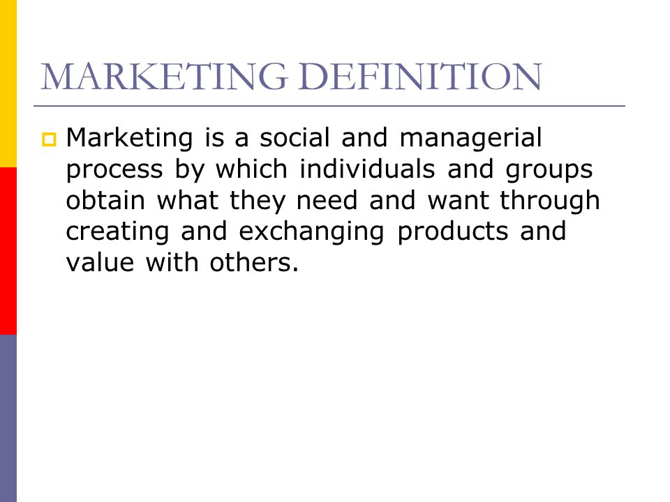 MARKETING DEFINITION  Marketing is a social and managerial process by which individuals and groups obtain what they need and want through creating an