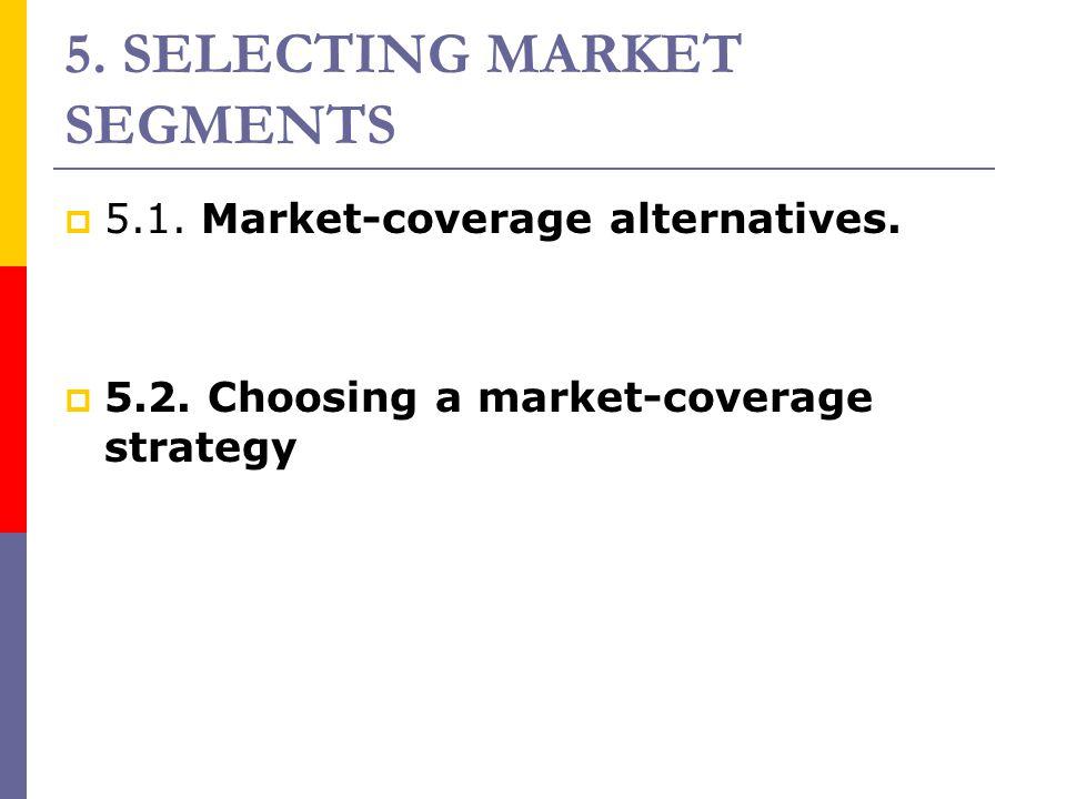 5. SELECTING MARKET SEGMENTS  5.1. Market-coverage alternatives.  5.2. Choosing a market-coverage strategy