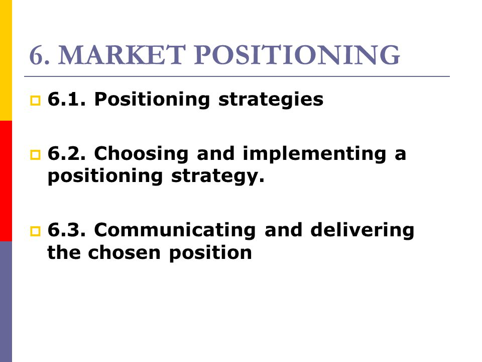 6. MARKET POSITIONING  6.1. Positioning strategies  6.2. Choosing and implementing a positioning strategy.  6.3. Communicating and delivering the c