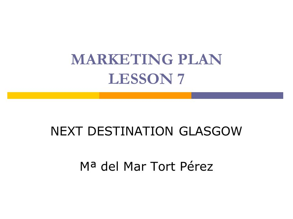 MARKETING PLAN LESSON 7 NEXT DESTINATION GLASGOW Mª del Mar Tort Pérez