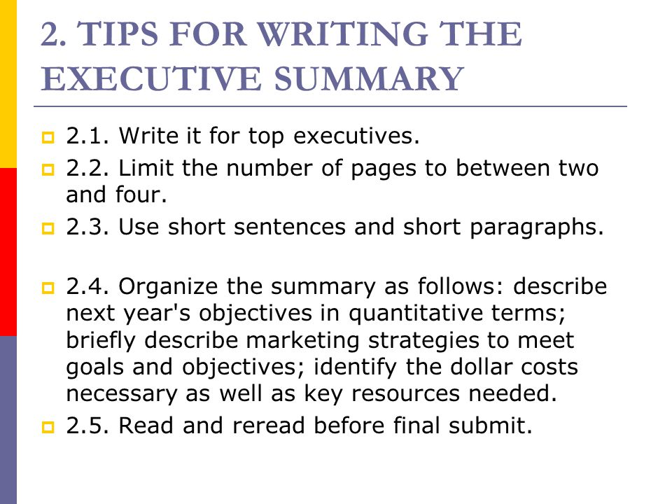 2. TIPS FOR WRITING THE EXECUTIVE SUMMARY  2.1. Write it for top executives.  2.2. Limit the number of pages to between two and four.  2.3. Use sho