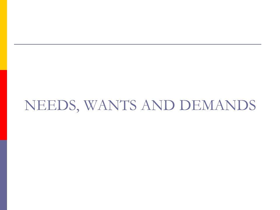 NEEDS, WANTS AND DEMANDS