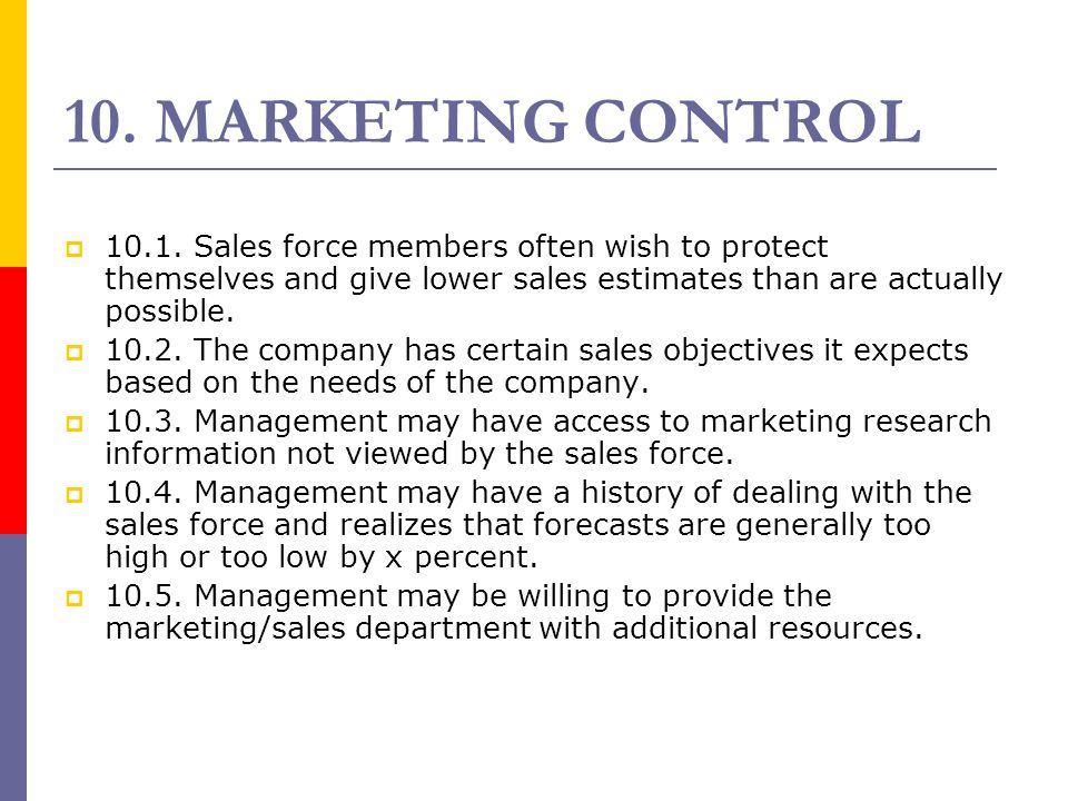 10. MARKETING CONTROL  10.1. Sales force members often wish to protect themselves and give lower sales estimates than are actually possible.  10.2.