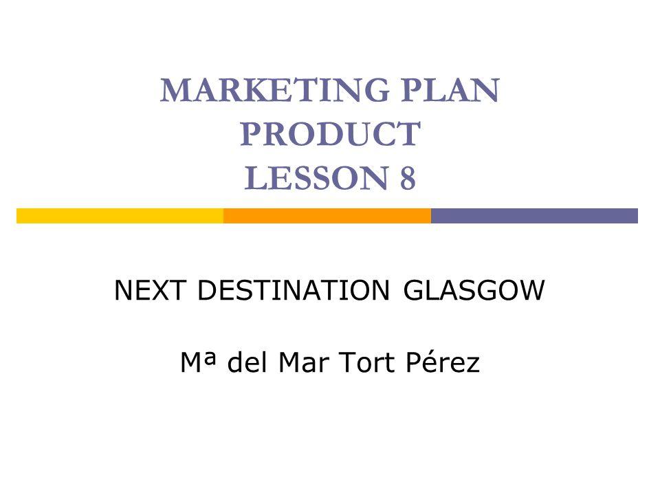 MARKETING PLAN PRODUCT LESSON 8 NEXT DESTINATION GLASGOW Mª del Mar Tort Pérez