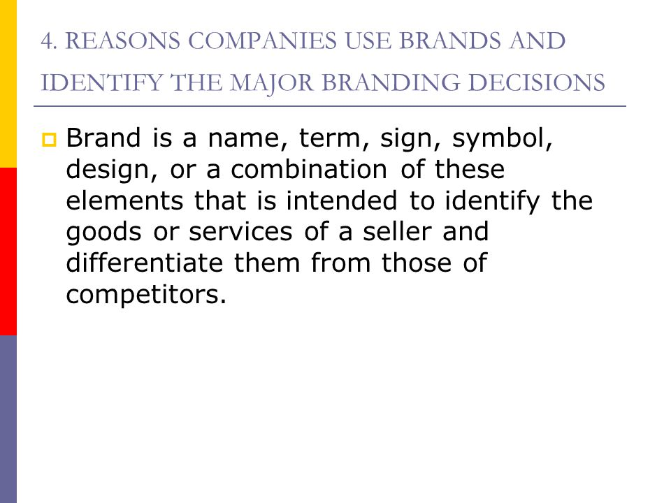 4. REASONS COMPANIES USE BRANDS AND IDENTIFY THE MAJOR BRANDING DECISIONS  Brand is a name, term, sign, symbol, design, or a combination of these ele