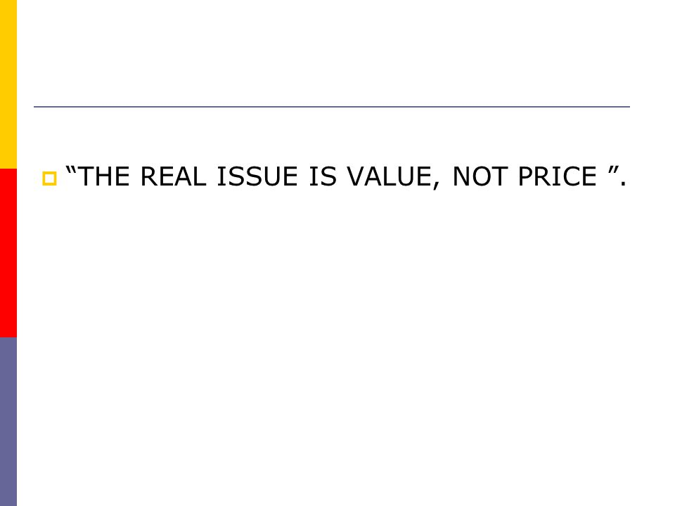 """""""""""THE REAL ISSUE IS VALUE, NOT PRICE """"."""