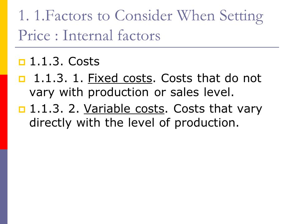 1. 1.Factors to Consider When Setting Price : Internal factors  1.1.3. Costs  1.1.3. 1. Fixed costs. Costs that do not vary with production or sales