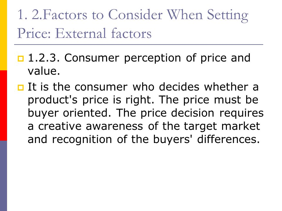 1. 2.Factors to Consider When Setting Price: External factors  1.2.3. Consumer perception of price and value.  It is the consumer who decides whethe