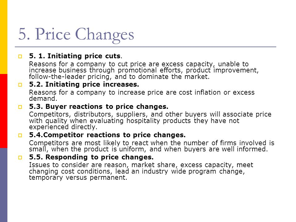 5. Price Changes  5. 1. Initiating price cuts. Reasons for a company to cut price are excess capacity, unable to increase business through promotiona