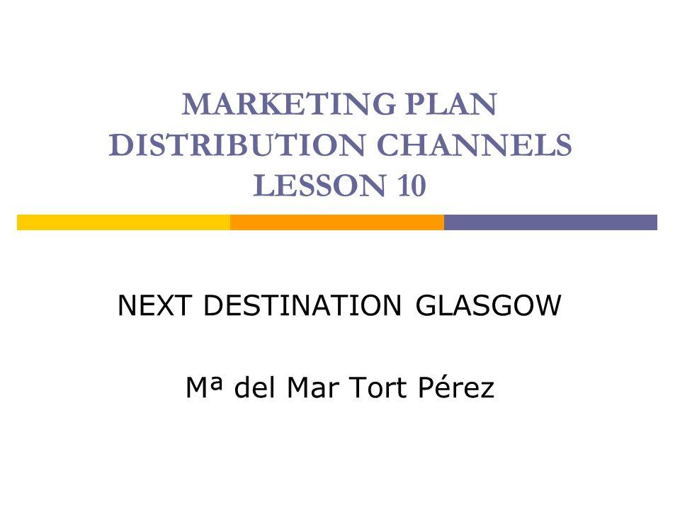 MARKETING PLAN DISTRIBUTION CHANNELS LESSON 10 NEXT DESTINATION GLASGOW Mª del Mar Tort Pérez