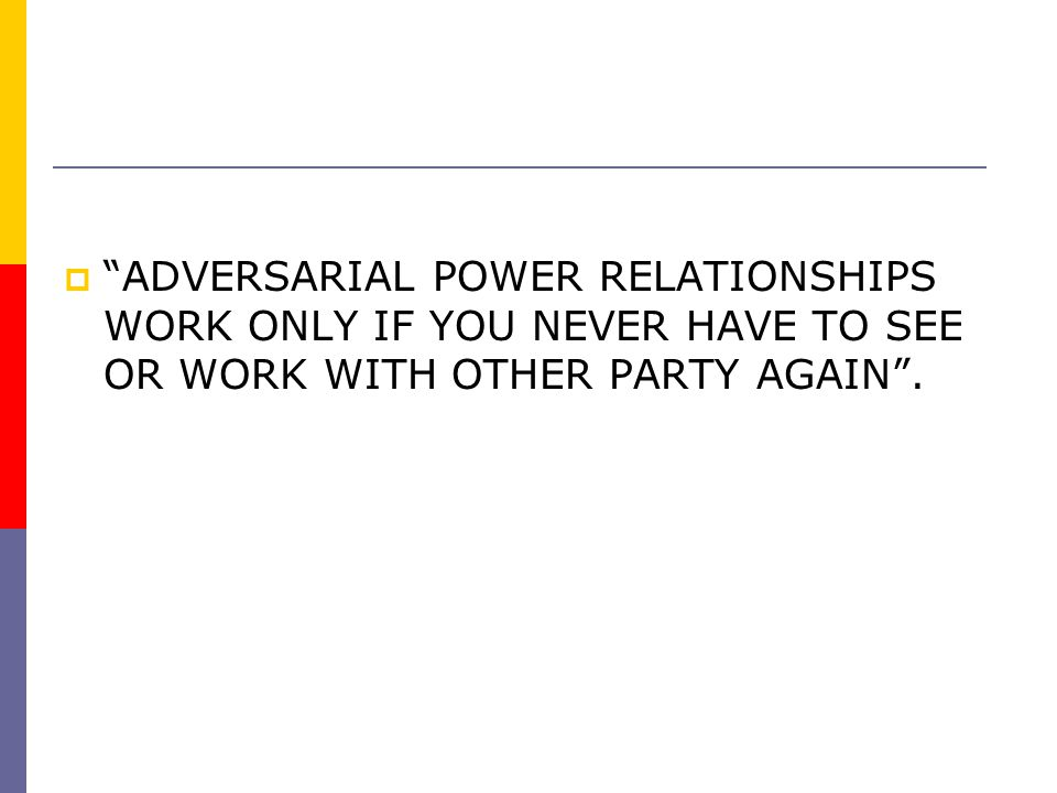 """""""""""ADVERSARIAL POWER RELATIONSHIPS WORK ONLY IF YOU NEVER HAVE TO SEE OR WORK WITH OTHER PARTY AGAIN""""."""