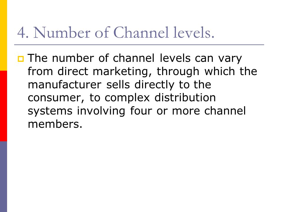 4. Number of Channel levels.  The number of channel levels can vary from direct marketing, through which the manufacturer sells directly to the consu