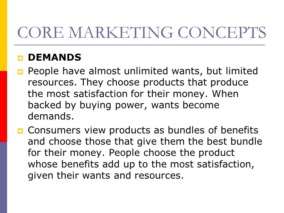 CORE MARKETING CONCEPTS  DEMANDS  People have almost unlimited wants, but limited resources. They choose products that produce the most satisfaction