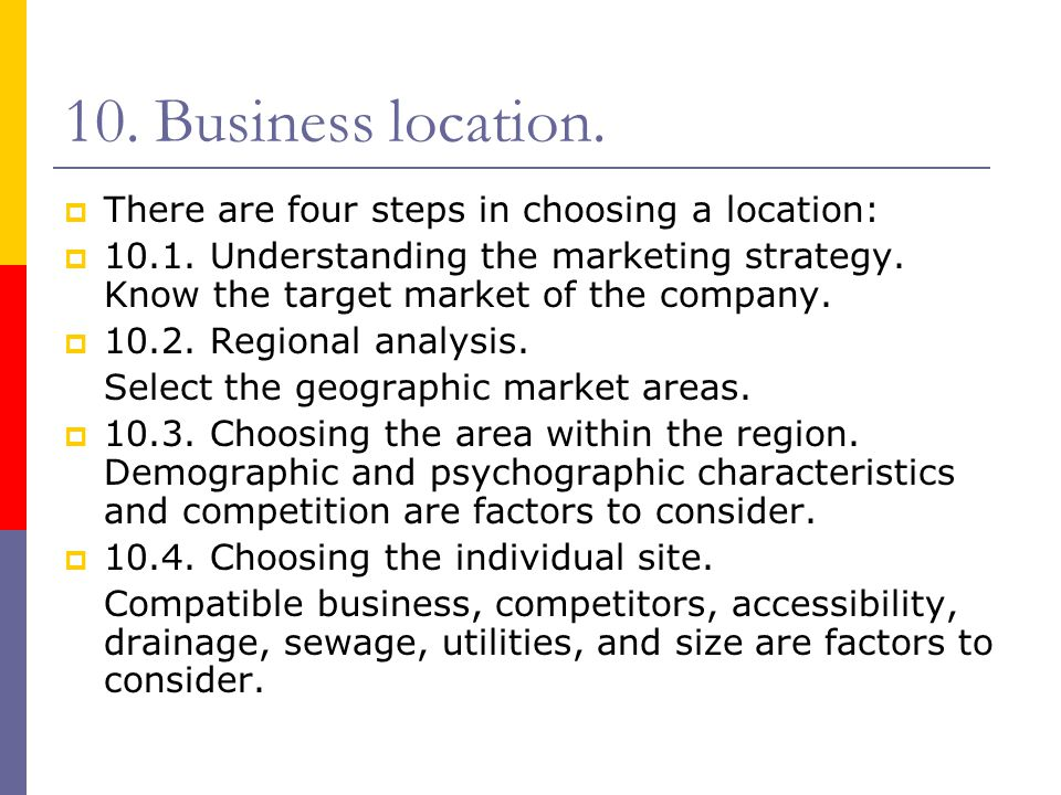 10. Business location.  There are four steps in choosing a location:  10.1. Understanding the marketing strategy. Know the target market of the comp