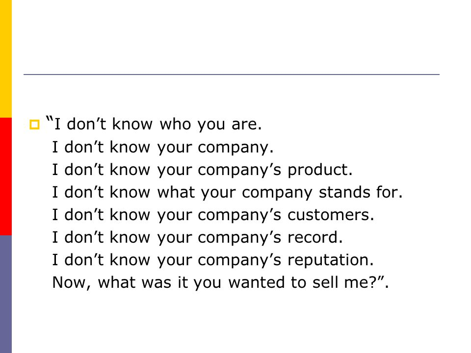 """"""""""" I don't know who you are. I don't know your company. I don't know your company's product. I don't know what your company stands for. I don't know"""