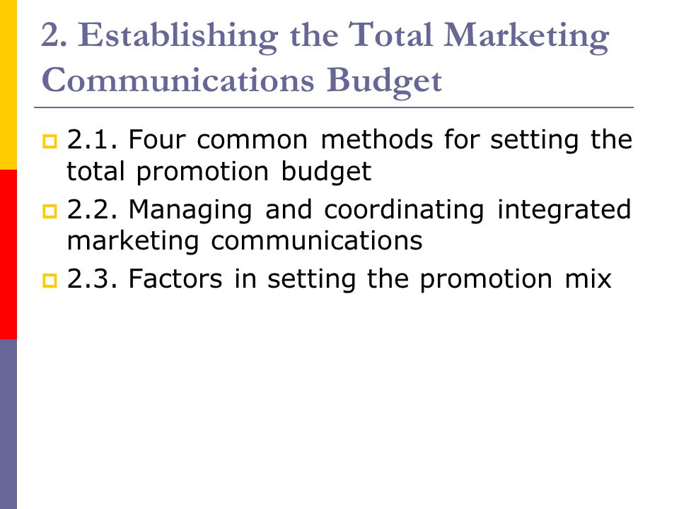 2. Establishing the Total Marketing Communications Budget  2.1. Four common methods for setting the total promotion budget  2.2. Managing and coordi