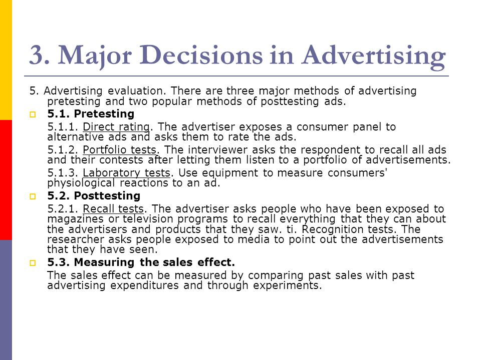 3. Major Decisions in Advertising 5. Advertising evaluation. There are three major methods of advertising pretesting and two popular methods of postte