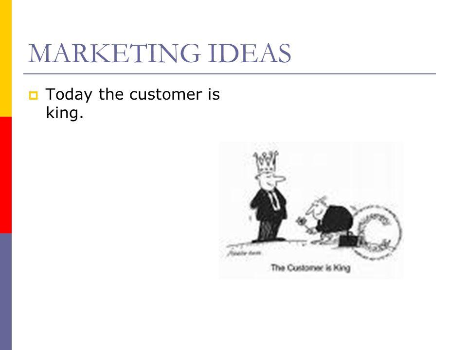 MARKETING IDEAS TToday the customer is king.