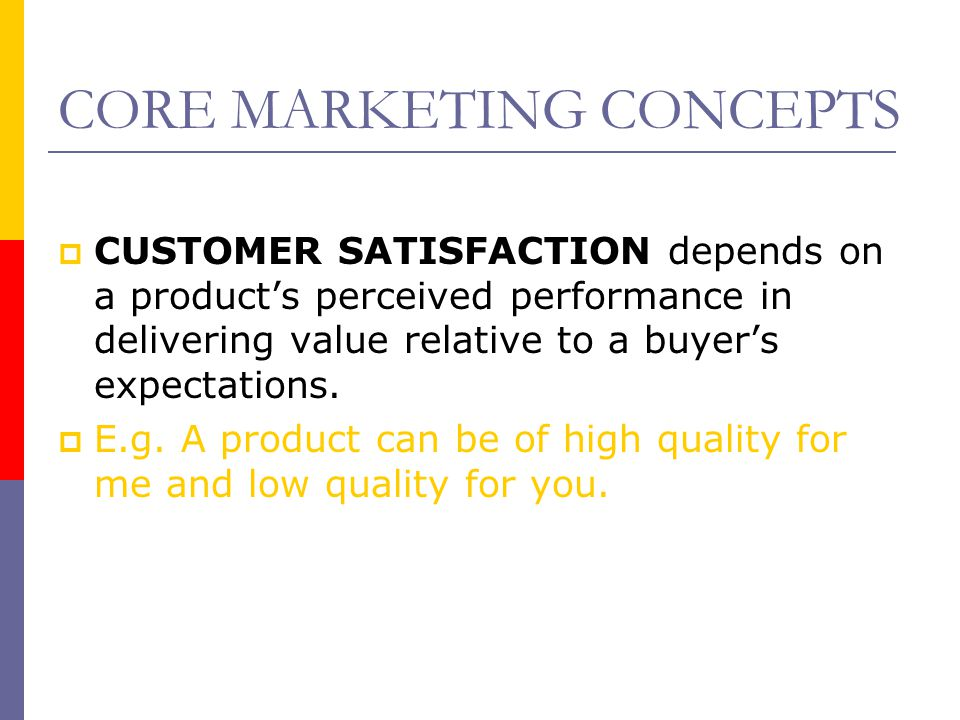 CORE MARKETING CONCEPTS  CUSTOMER SATISFACTION depends on a product's perceived performance in delivering value relative to a buyer's expectations. 