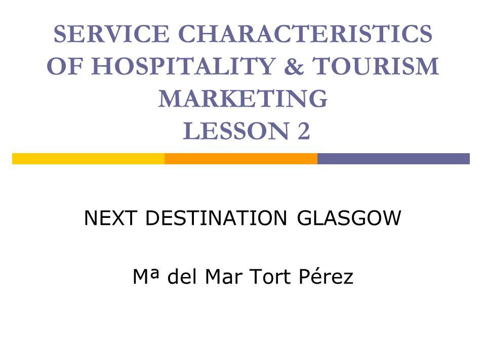 SERVICE CHARACTERISTICS OF HOSPITALITY & TOURISM MARKETING LESSON 2 NEXT DESTINATION GLASGOW Mª del Mar Tort Pérez