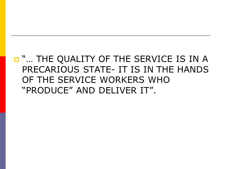 """""""""""… THE QUALITY OF THE SERVICE IS IN A PRECARIOUS STATE- IT IS IN THE HANDS OF THE SERVICE WORKERS WHO """"PRODUCE"""" AND DELIVER IT""""."""