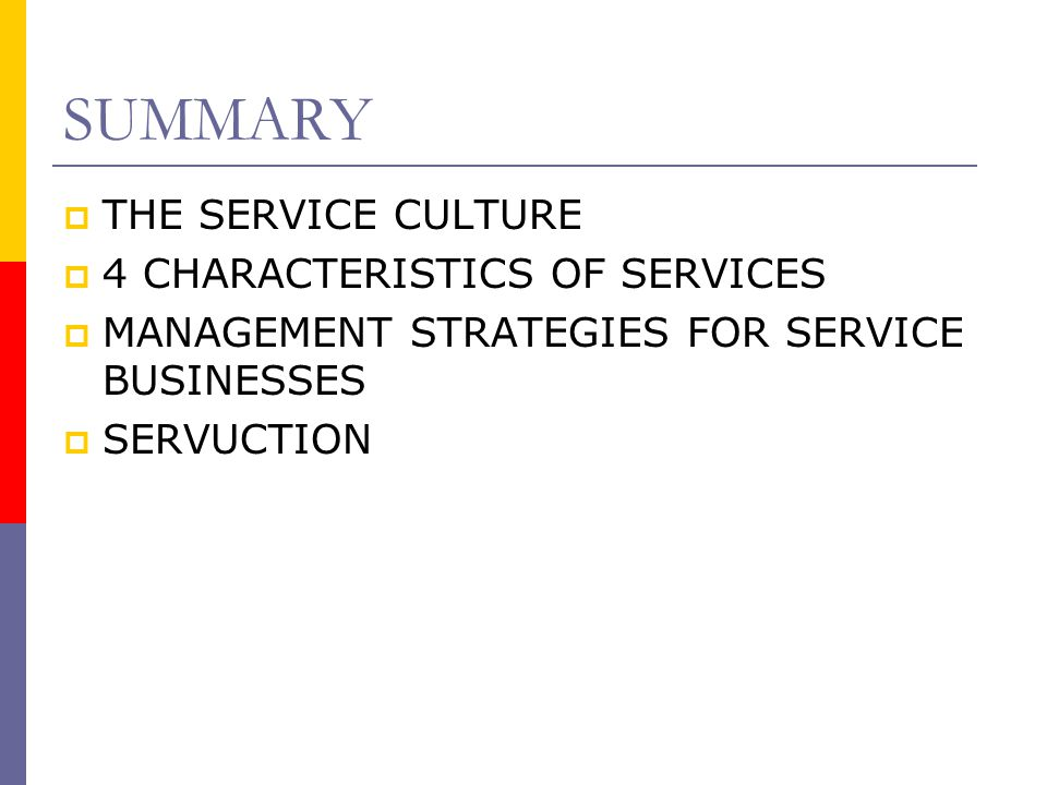 SUMMARY  THE SERVICE CULTURE  4 CHARACTERISTICS OF SERVICES  MANAGEMENT STRATEGIES FOR SERVICE BUSINESSES  SERVUCTION