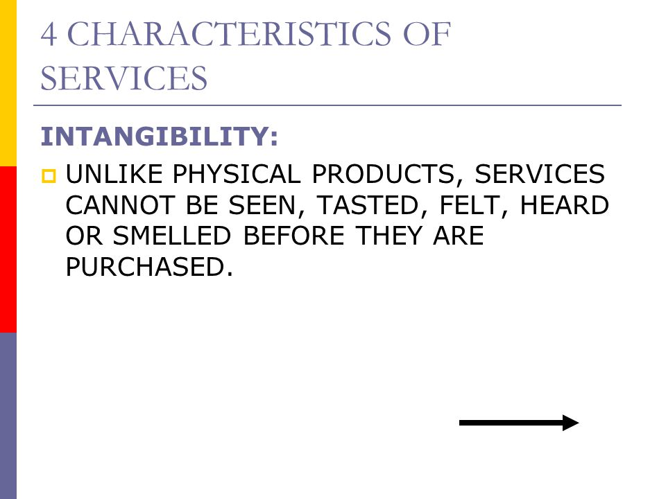 4 CHARACTERISTICS OF SERVICES INTANGIBILITY:  UNLIKE PHYSICAL PRODUCTS, SERVICES CANNOT BE SEEN, TASTED, FELT, HEARD OR SMELLED BEFORE THEY ARE PURCH