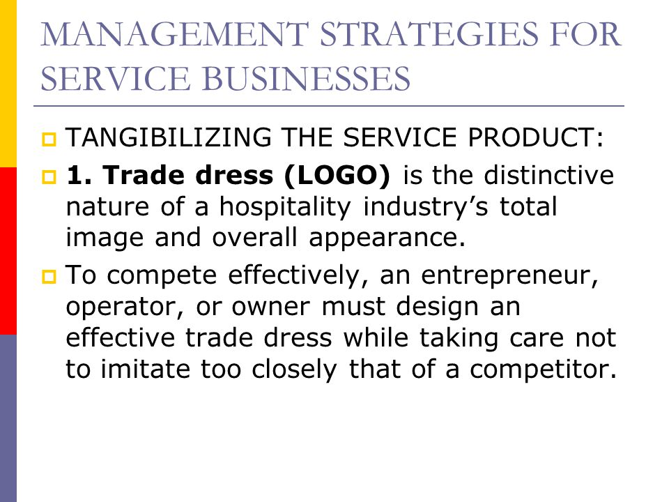 MANAGEMENT STRATEGIES FOR SERVICE BUSINESSES  TANGIBILIZING THE SERVICE PRODUCT:  1. Trade dress (LOGO) is the distinctive nature of a hospitality i