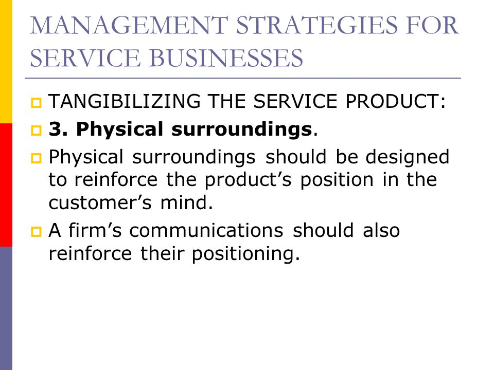 MANAGEMENT STRATEGIES FOR SERVICE BUSINESSES  TANGIBILIZING THE SERVICE PRODUCT:  3. Physical surroundings.  Physical surroundings should be design