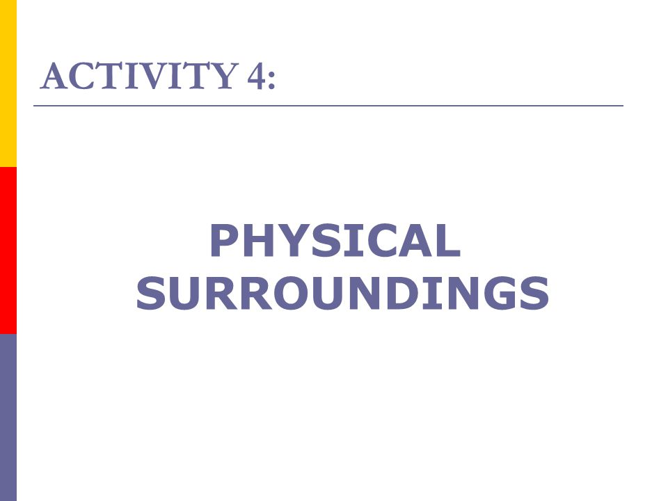 ACTIVITY 4: PHYSICAL SURROUNDINGS