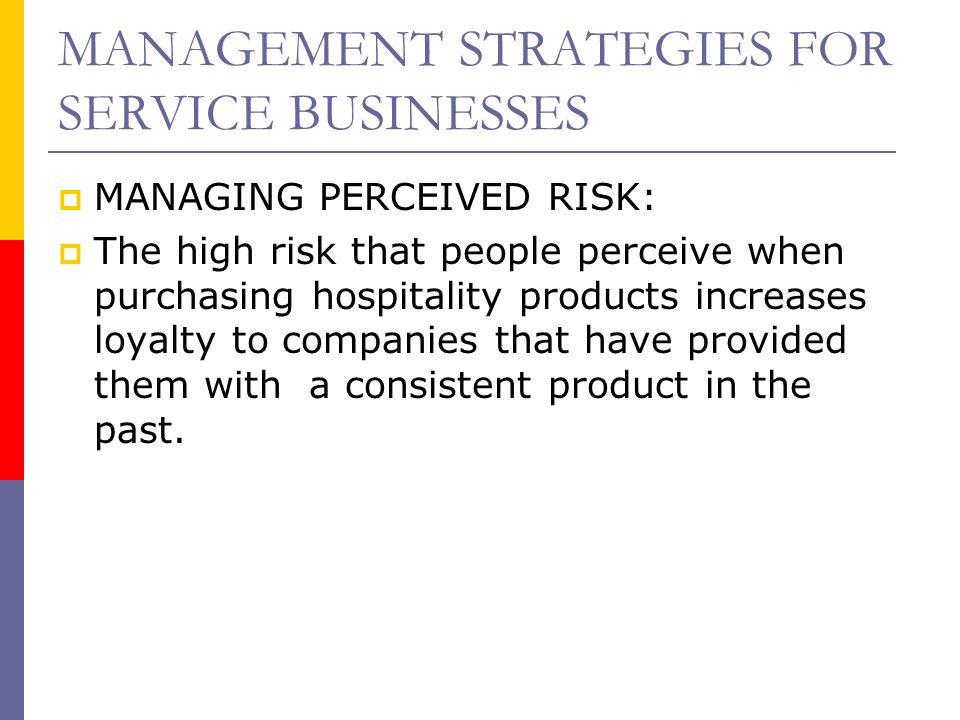 MANAGEMENT STRATEGIES FOR SERVICE BUSINESSES  MANAGING PERCEIVED RISK:  The high risk that people perceive when purchasing hospitality products incr