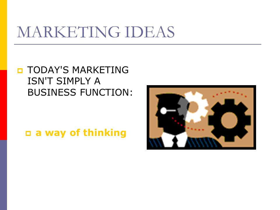 MARKETING IDEAS  TODAY'S MARKETING ISN'T SIMPLY A BUSINESS FUNCTION:  a way of thinking