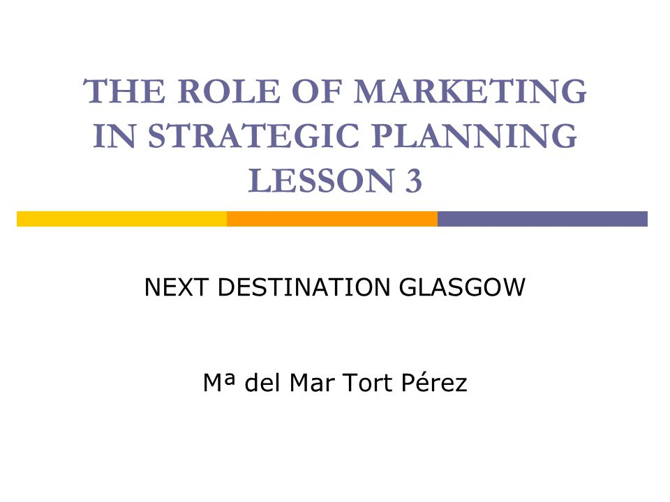THE ROLE OF MARKETING IN STRATEGIC PLANNING LESSON 3 NEXT DESTINATION GLASGOW Mª del Mar Tort Pérez