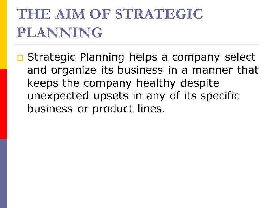 THE AIM OF STRATEGIC PLANNING  Strategic Planning helps a company select and organize its business in a manner that keeps the company healthy despite