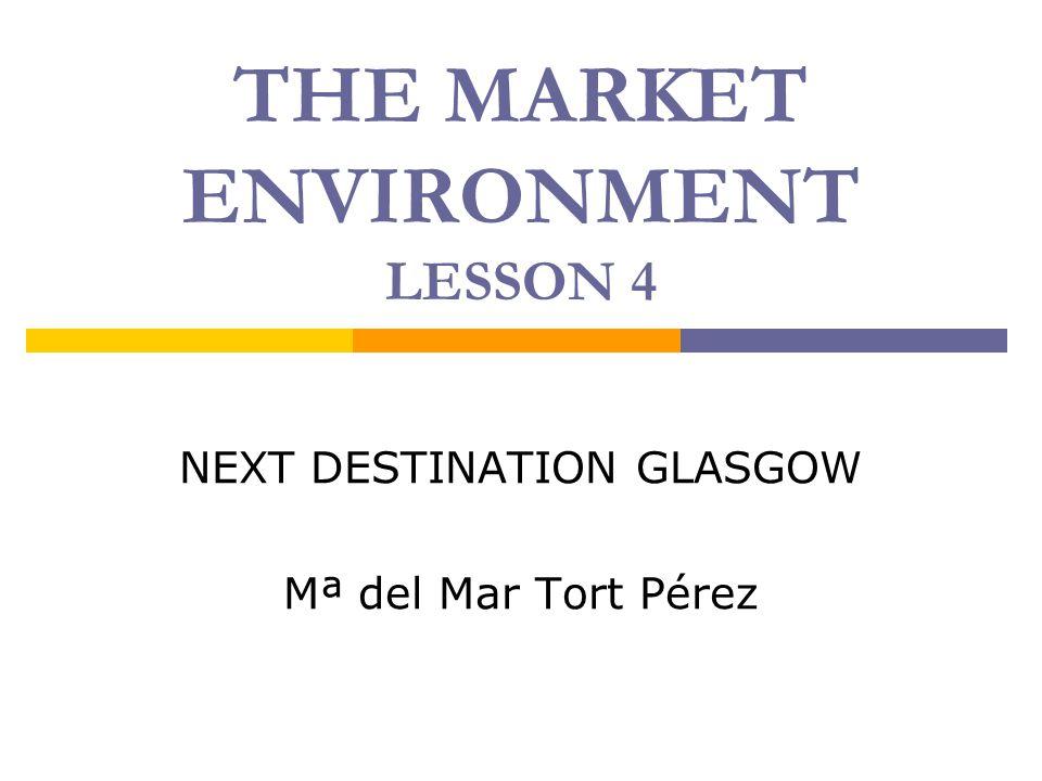 THE MARKET ENVIRONMENT LESSON 4 NEXT DESTINATION GLASGOW Mª del Mar Tort Pérez