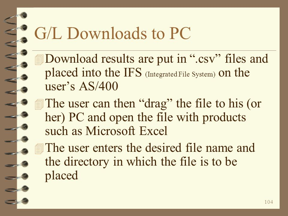 103 G/L Downloads to PC 4 Download functions are now available for downloading G/L data to spreadsheet files 4 Downloads available are –Contents of financial statements, both income statement and balance sheet Data summarized at the statement line level Or the G/L account level found within each statement line –Contents of the Statement of Changes in Financial Position –Journal transactions 4 Each download has multiple selection options