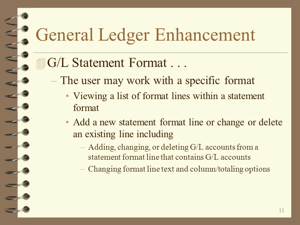 10 General Ledger Enhancement 4 New G/L Statement Format Maintenance –Utilizing Work with screen architecture –Initial screen displays a list of existing G/L statement formats –View G/L statement formats for a single company or all companies –Limit the list to include only statement formats of a specific format number –Limit the list to include only income statement formats, balance sheet formats, or both –Search for formats that contain a specific string of characters within a format's two headings