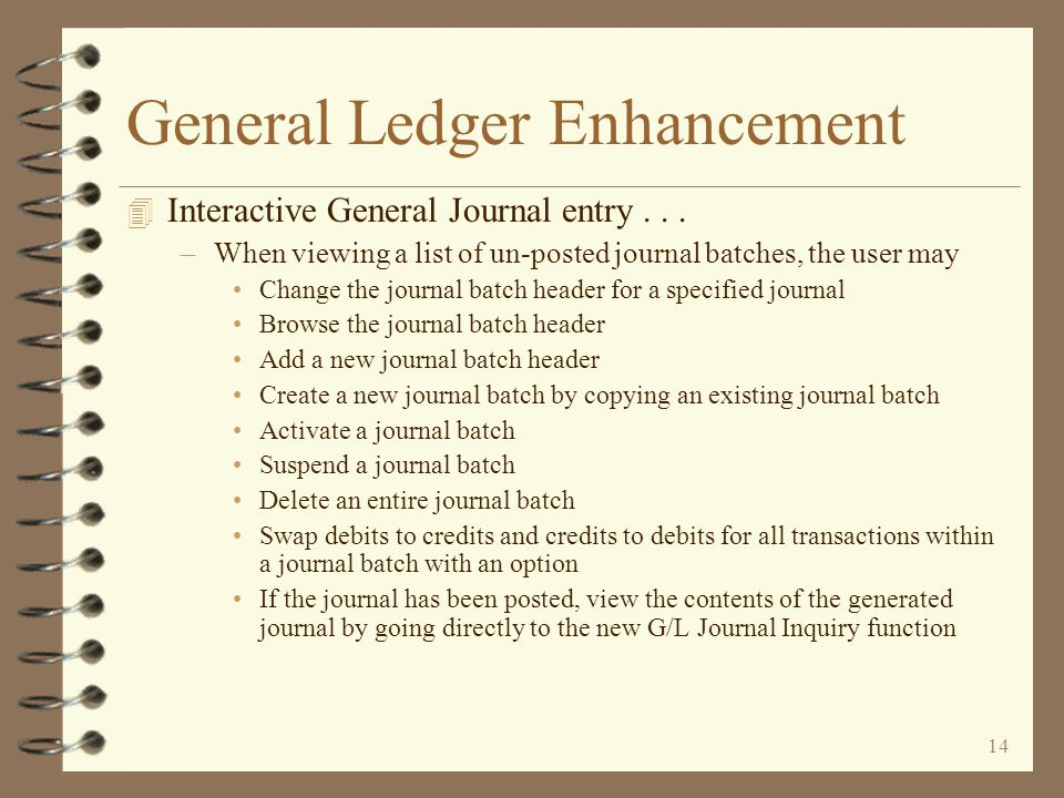 13 General Ledger Enhancement 4 Interactive General Journal entry –Utilizing Work with screen architecture –General journal entry via user defined journal batches –Existing journal batches displayed on batch list screen –Once posted to G/L, batches remain available as historical journal batches and may be browsed –A journal source search function searches for journal entries across journal batches including both open and historical batches