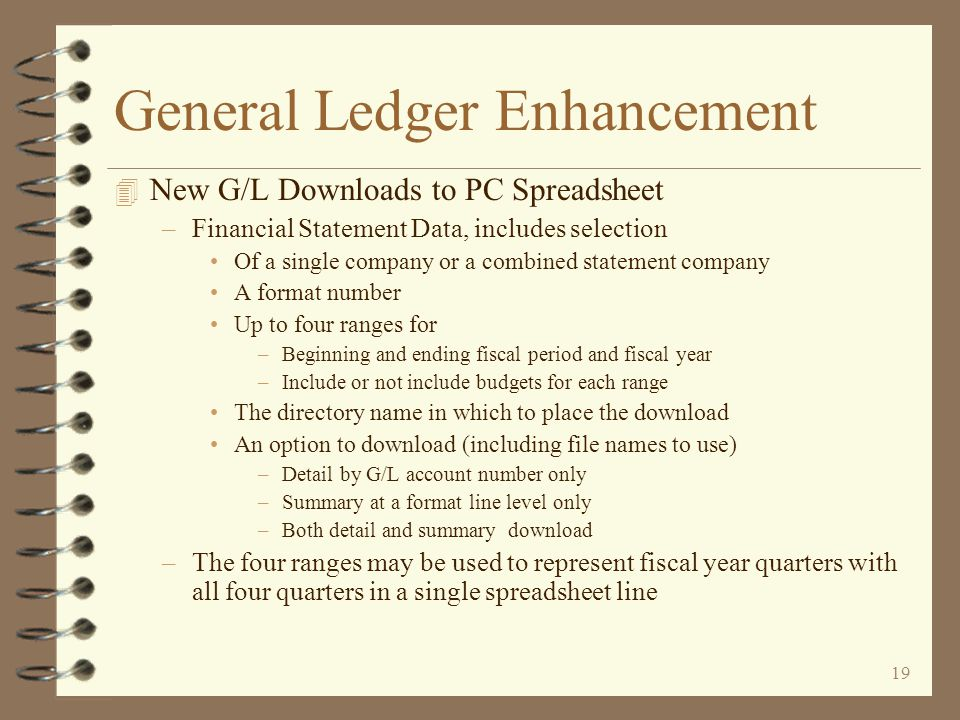 18 General Ledger Enhancement 4 Revised Interface for Other Applications –Application interface prompt screens utilize the fiscal year calendar and determine the proper fiscal period and year when sending a journal to G/L –Fiscal period and fiscal year override capabilities are available if necessary –Application interface screens display the resulting posting period, relative day, and year for the user's verification