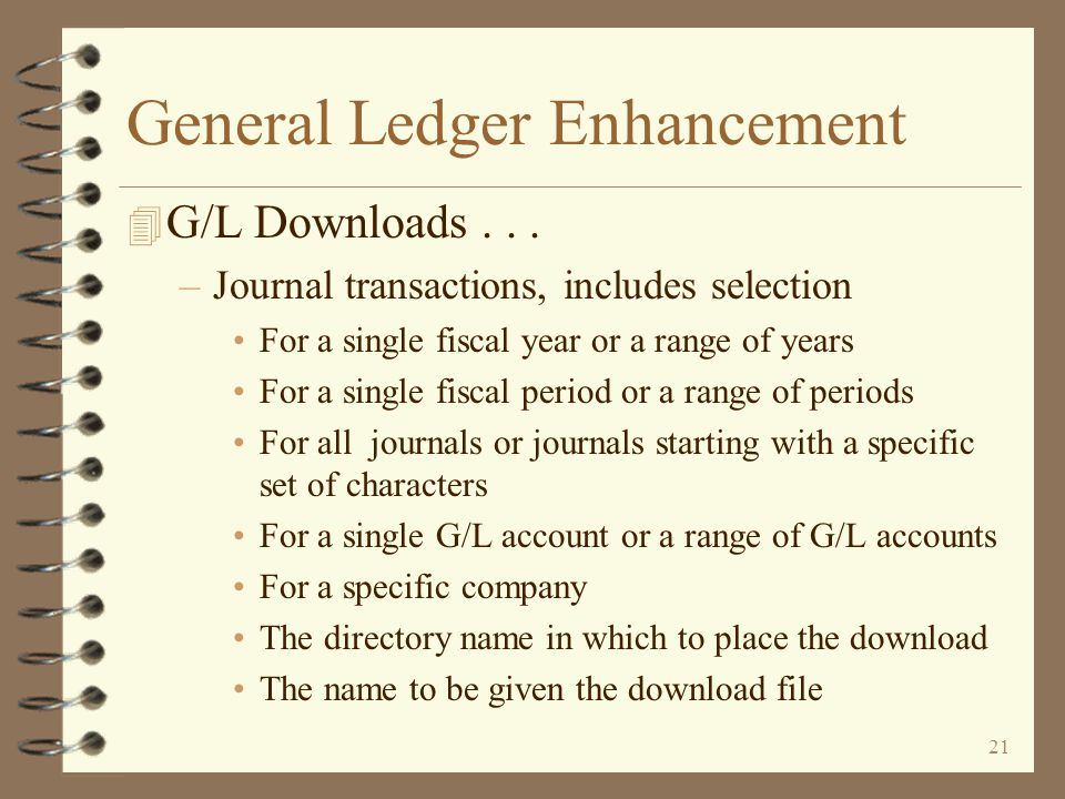 20 General Ledger Enhancement 4 G/L Downloads... –Statement of Changes in Financial Position, includes selection Of a single company or a list of comp