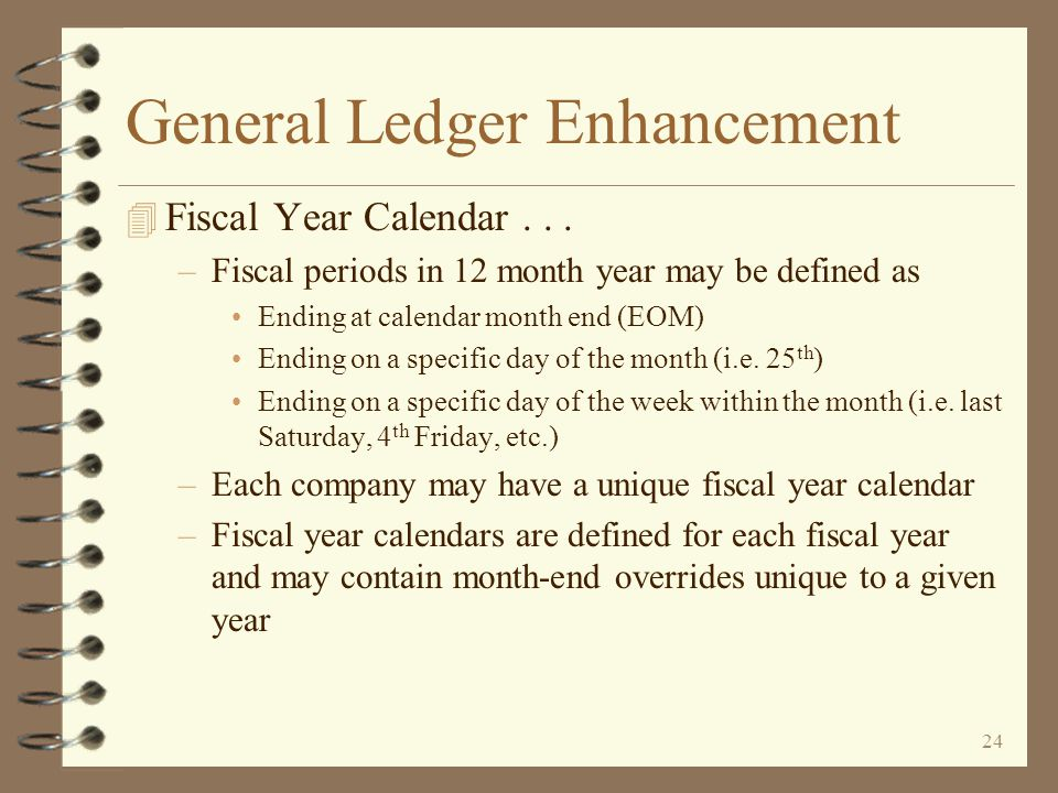 23 General Ledger Enhancement 4 New Fiscal Year Calendar function –Replaces both previous accounting methods of monthly and 13 period –Provides ability to define makeup of fiscal year as well as attributes for fiscal periods –Fiscal year calendars are defined for each DMAS company –Fiscal year may be 12 month year plus special period for year-end closing entries 13 period year of 4 weeks per fiscal period