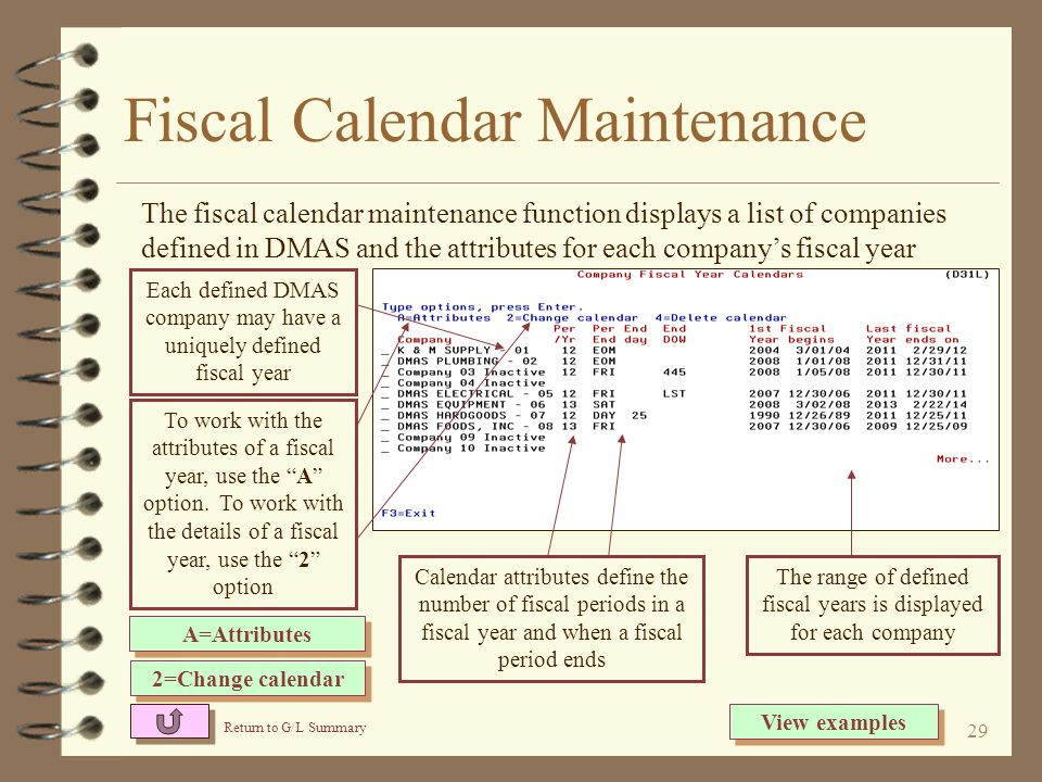 28 Fiscal Year Calendars 4 A user maintained calendar function that defines the user's fiscal periods and years to be used by the G/L application 4 Each DMAS company may have its own unique fiscal calendar 4 Fiscal calendars define the beginning and end of each fiscal year as well as the beginning and end of each fiscal period within the fiscal year 4 Interfaces from other DMAS applications as well as G/L general journal entry use the fiscal calendars to determine the appropriate fiscal period and year for journals about to be posted