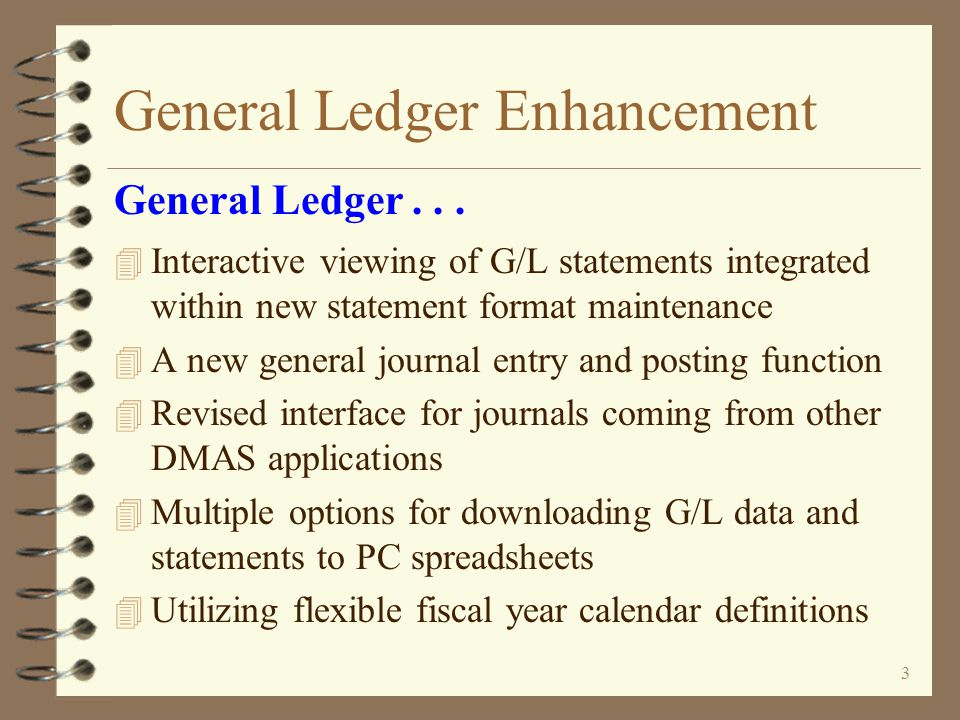 2 General Ledger Enhancement 4 Exceptional interactive functionality 4 Work with architecture for entry, maintenance and inquiry functions 4 Revised G/L Account Inquiry 4 New G/L Journal Inquiry 4 Archived G/L history now integrated into G/L inquiry functions 4 Work with front-end to G/L chart of account maintenance General Ledger functional and ease of use enhancements