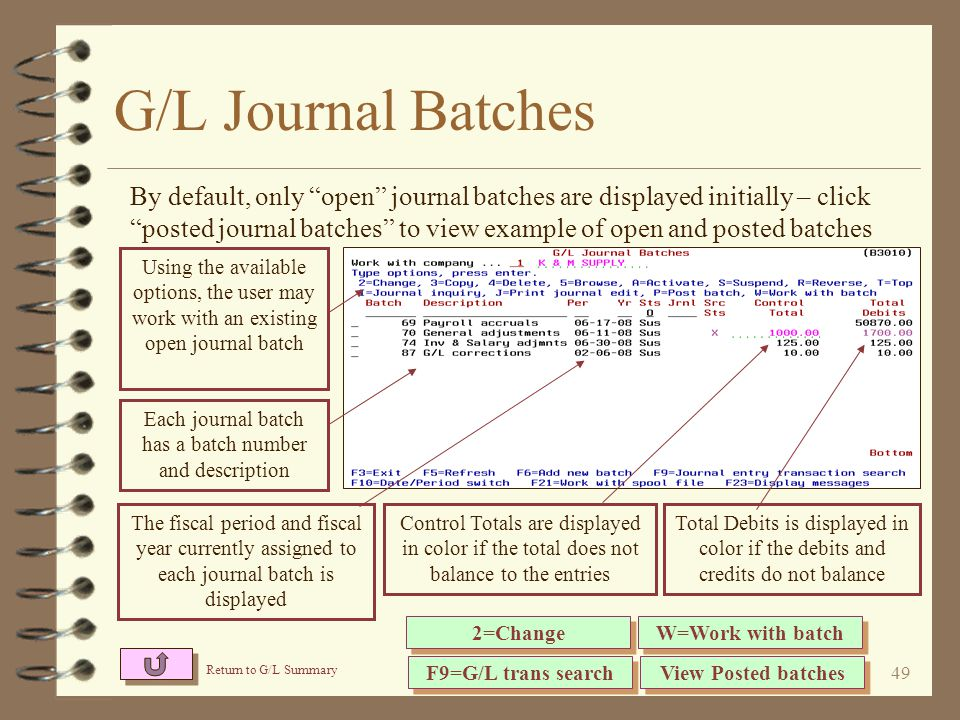 48 General Journal Entry 4 A new work with approach to entering G/L general journals 4 Existing journal batches are displayed in a list format 4 The user may work with an existing journal batch or create a new journal batch 4 A journal batch may be posted directly from the G/L journal batch list screen 4 Posted journal batches are kept as history for later user review and/or copying 4 Each journal batch is updated at time of posting with the resulting journal reference 4 When working with a given journal batch, all journal transactions within the batch are listed one line per transaction
