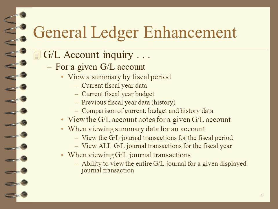 4 General Ledger Enhancement 4 Revised G/L Account inquiry –Utilizing Work with screen architecture –Initial screen displays a list of existing G/L accounts –Position the list to start with a specific account –View only current, budget, history or a combination of account records –View G/L accounts for a single company or a list of companies