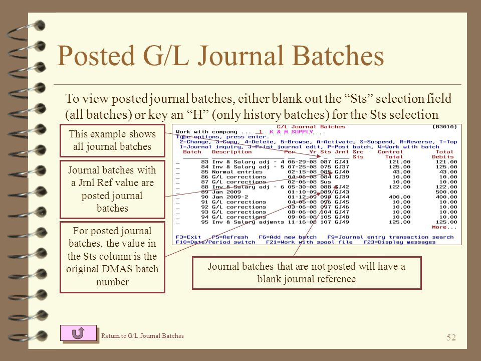 51 G/L Journal Transactions When working with a given journal batch, the journal entries are displayed one line per entry The source and description is displayed for each journal entry Return to G/L Journal Batches The G/L accounts and amounts for debits are displayed to the left, and G/L accounts and amounts for credits to the right New, optional entry fields are available for the user when entering general journal entries When in entry mode, new journal entries are entered at the bottom of the screen